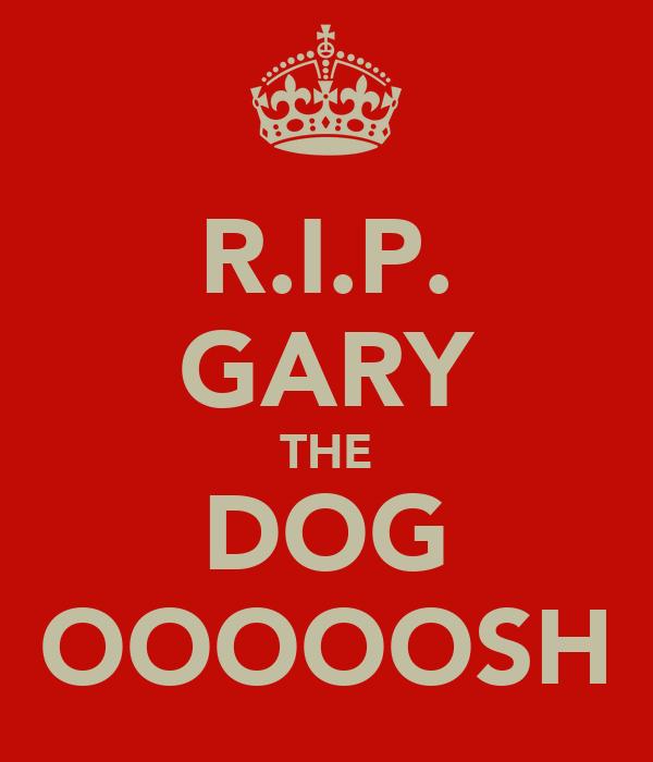 R.I.P. GARY THE DOG OOOOOSH