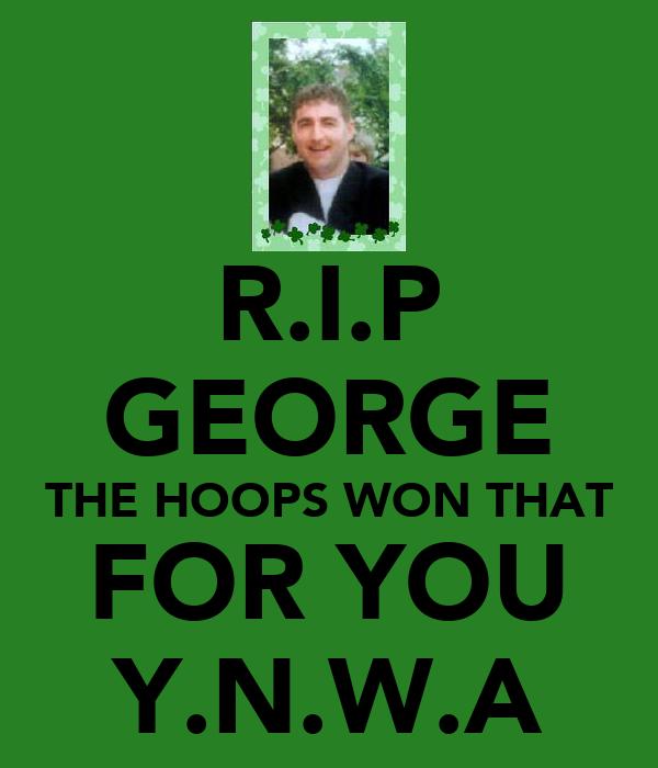 R.I.P GEORGE THE HOOPS WON THAT FOR YOU Y.N.W.A