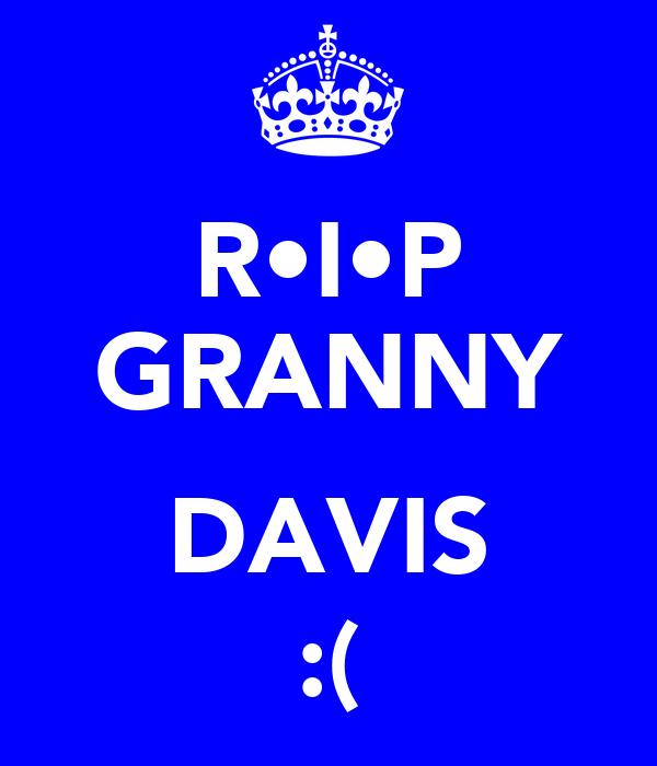 R•I•P GRANNY  DAVIS :(