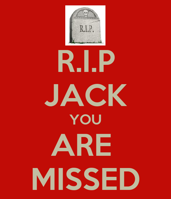 R.I.P JACK YOU ARE  MISSED