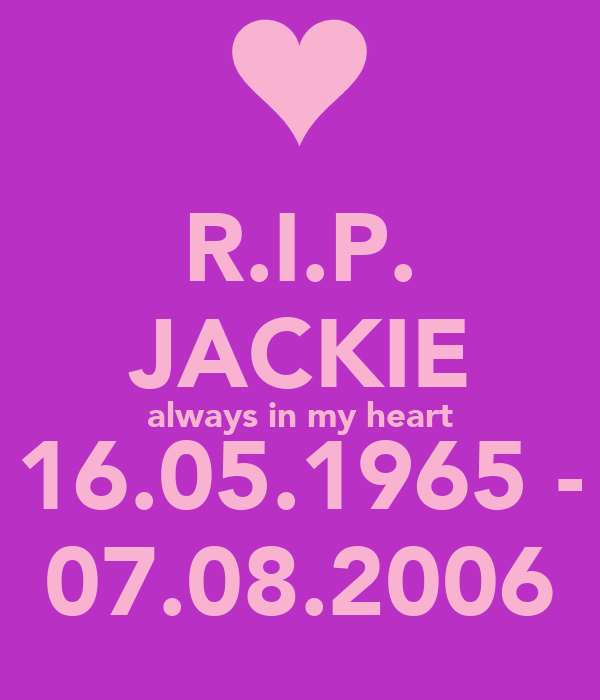 R.I.P. JACKIE always in my heart 16.05.1965 - 07.08.2006
