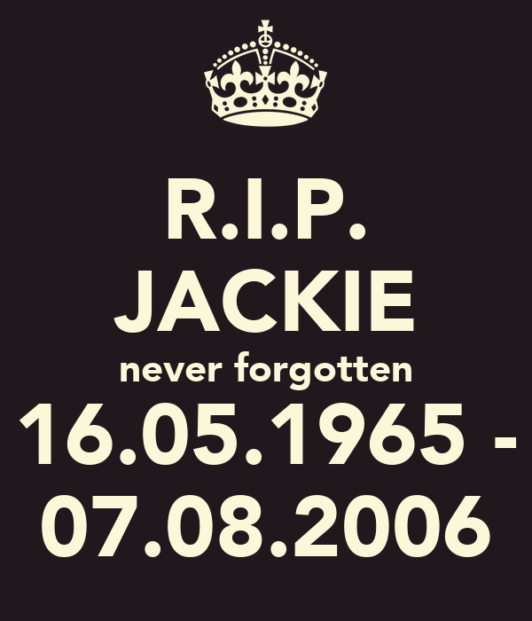 R.I.P. JACKIE never forgotten 16.05.1965 - 07.08.2006