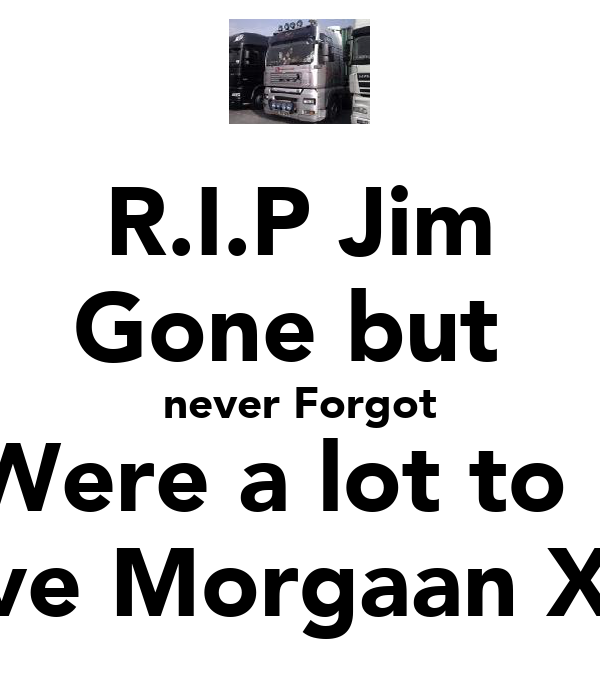 R.I.P Jim Gone but  never Forgot U Were a lot to me Love Morgaan XxX