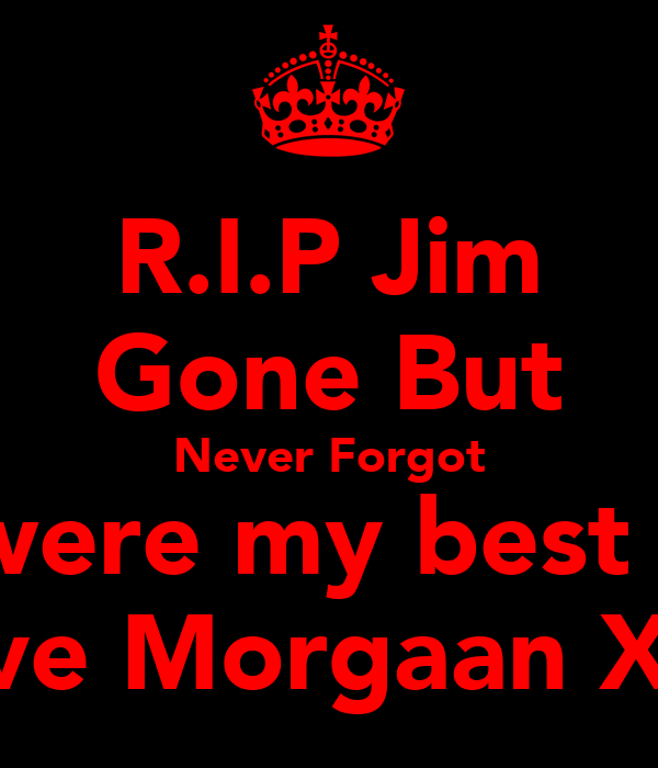 R.I.P Jim Gone But Never Forgot U were my best m8 Love Morgaan XxX
