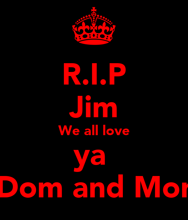 R.I.P Jim We all love ya  love Dom and Morgaan
