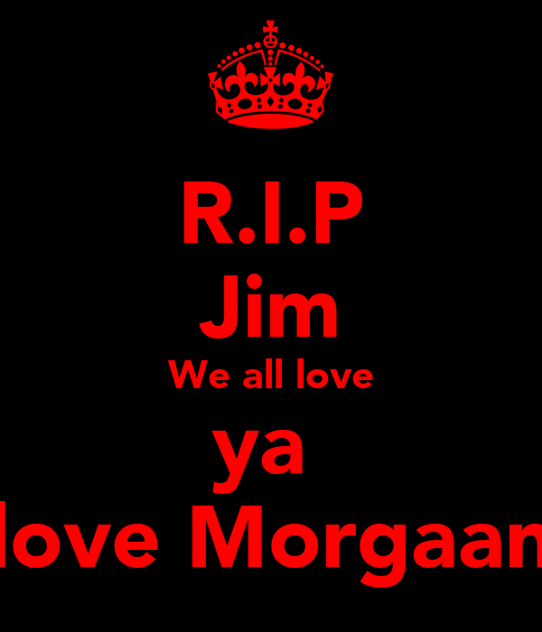 R.I.P Jim We all love ya  love Morgaan