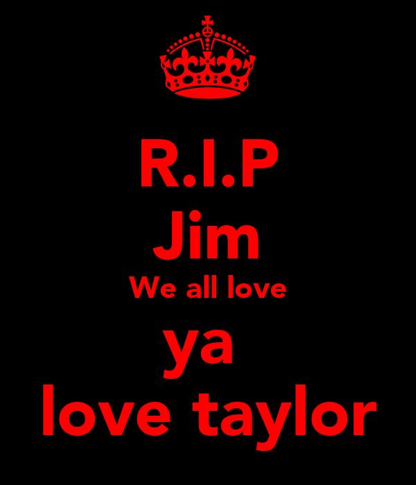 R.I.P Jim We all love ya  love taylor