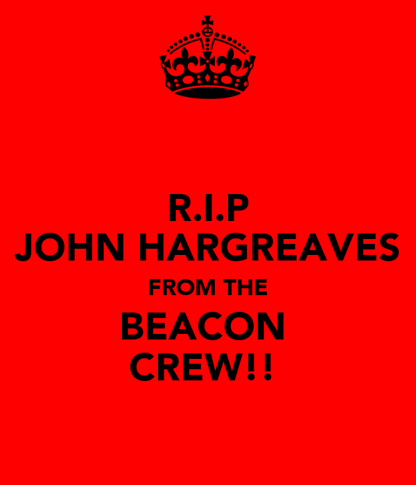 R.I.P JOHN HARGREAVES FROM THE BEACON  CREW!!