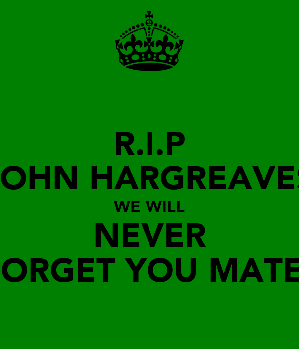 R.I.P JOHN HARGREAVES WE WILL NEVER FORGET YOU MATE!