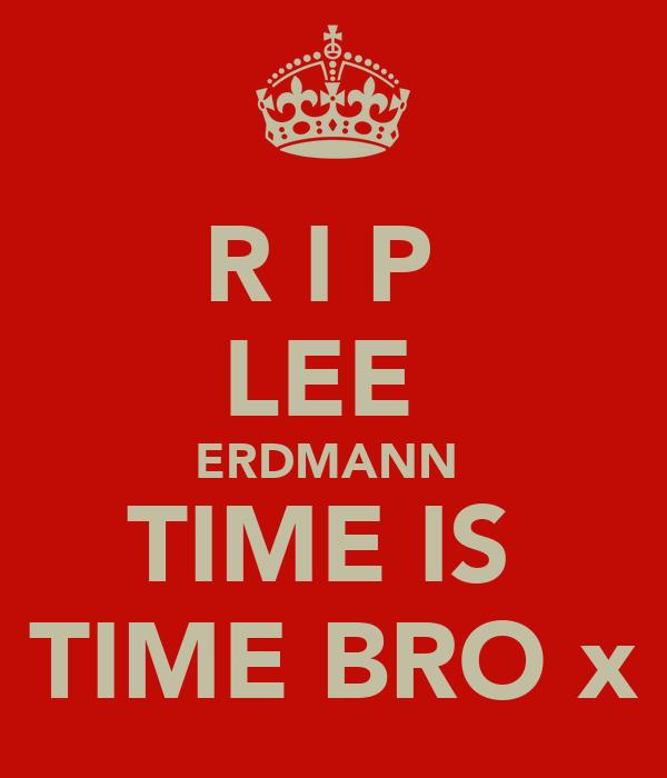 R I P  LEE  ERDMANN  TIME IS  TIME BRO x