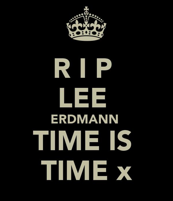 R I P  LEE  ERDMANN  TIME IS  TIME x