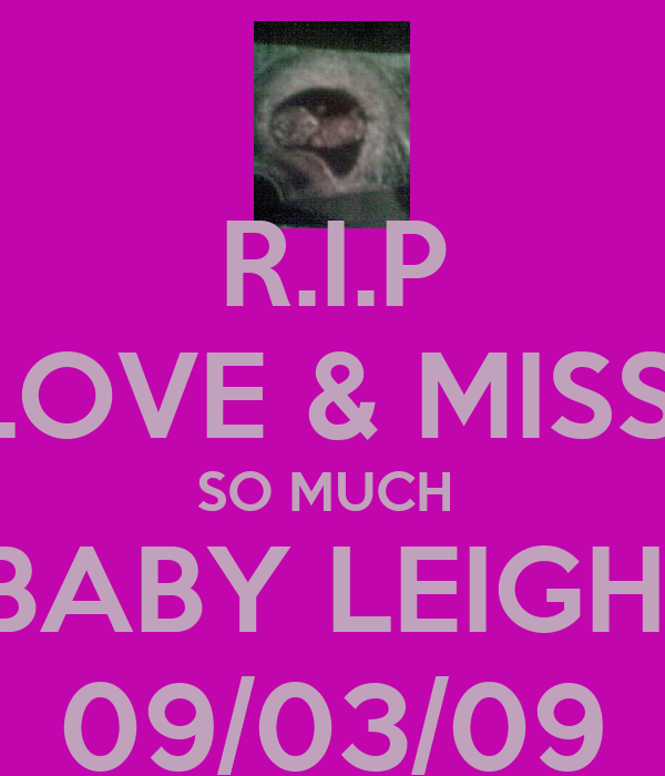 R.I.P LOVE & MISS  SO MUCH  BABY LEIGH  09/03/09