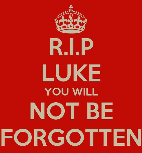 R.I.P LUKE YOU WILL NOT BE FORGOTTEN