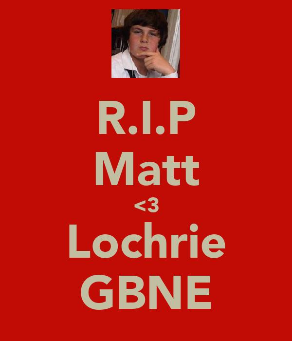 R.I.P Matt <3 Lochrie GBNE