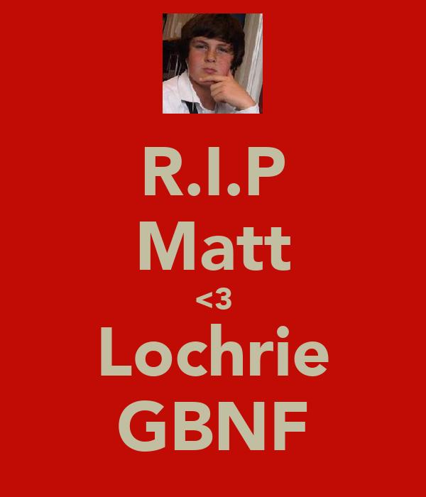 R.I.P Matt <3 Lochrie GBNF