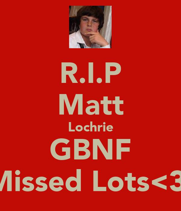 R.I.P Matt Lochrie GBNF Missed Lots<3