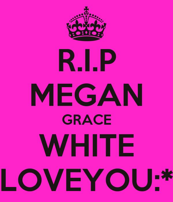 R.I.P MEGAN GRACE WHITE LOVEYOU:*