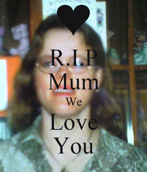 R.I.P Mum We Love You