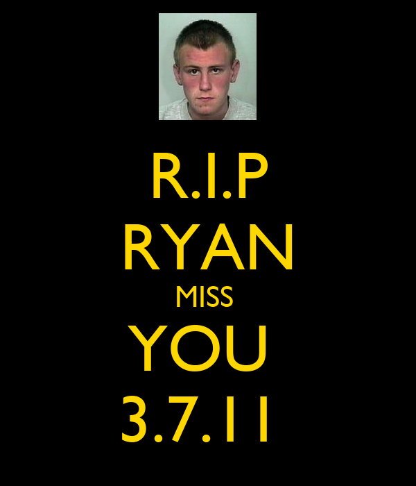 R.I.P RYAN MISS  YOU  3.7.11