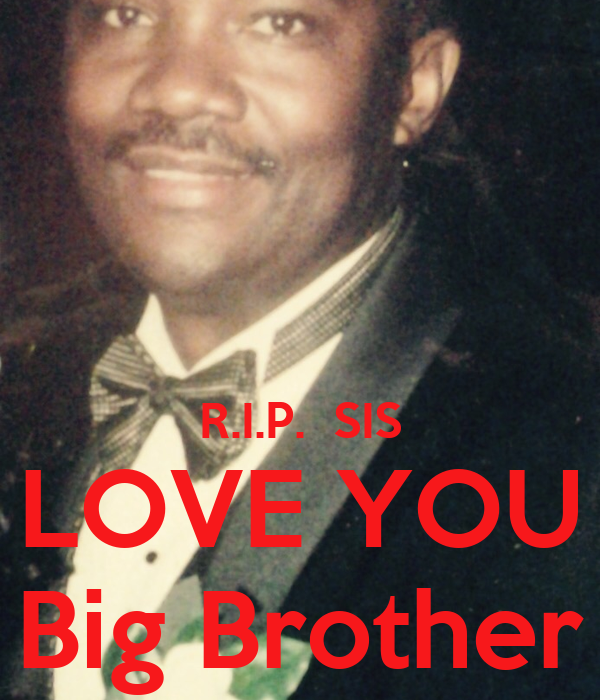 R.I.P.  SIS LOVE YOU Big Brother