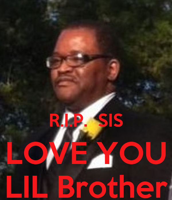 R.I.P.  SIS LOVE YOU LIL Brother