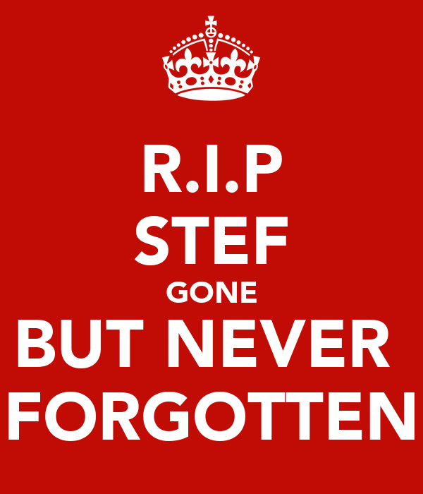 R.I.P STEF GONE BUT NEVER  FORGOTTEN