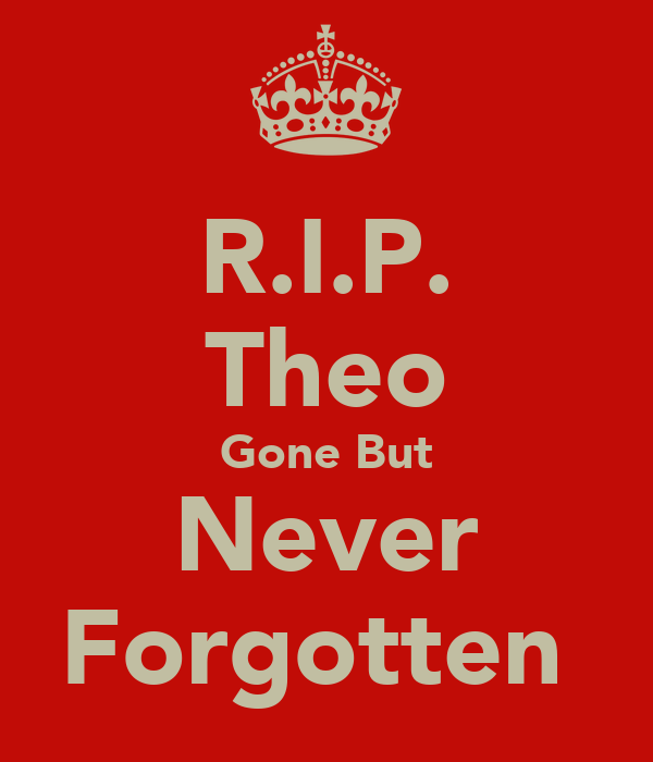R.I.P. Theo Gone But Never Forgotten