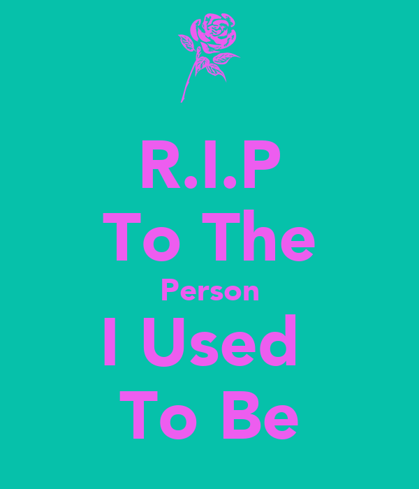 R.I.P To The Person I Used  To Be