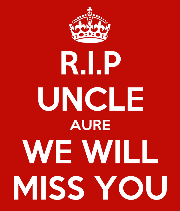 R.I.P UNCLE AURE WE WILL MISS YOU