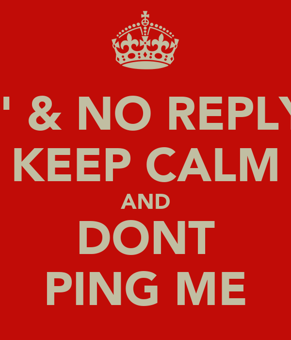 'R' & NO REPLY? KEEP CALM AND DONT PING ME