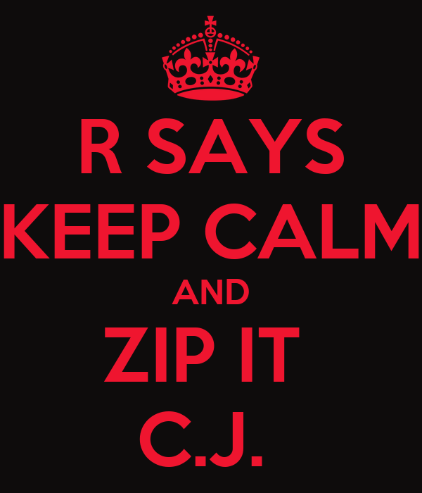 R SAYS KEEP CALM AND ZIP IT  C.J.