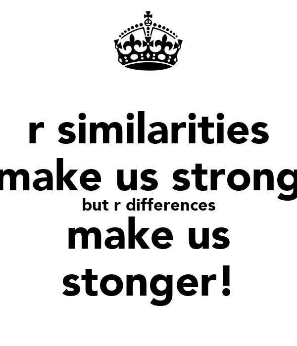 r similarities make us strong but r differences make us stonger!