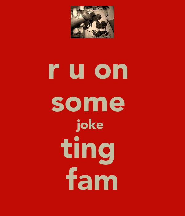 r u on  some  joke  ting  fam