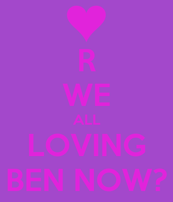 R WE ALL LOVING BEN NOW?