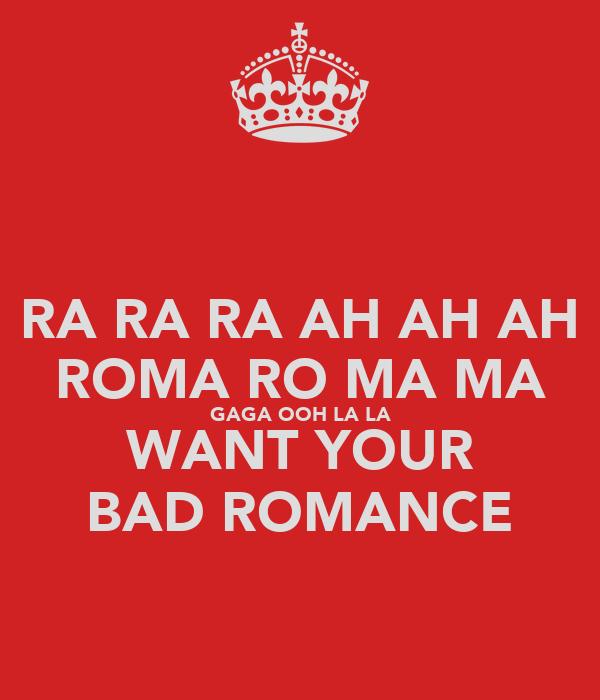 RA RA RA AH AH AH ROMA RO MA MA GAGA OOH LA LA WANT YOUR BAD ROMANCE