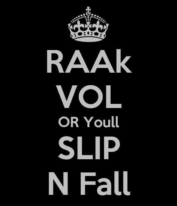 RAAk VOL OR Youll SLIP N Fall
