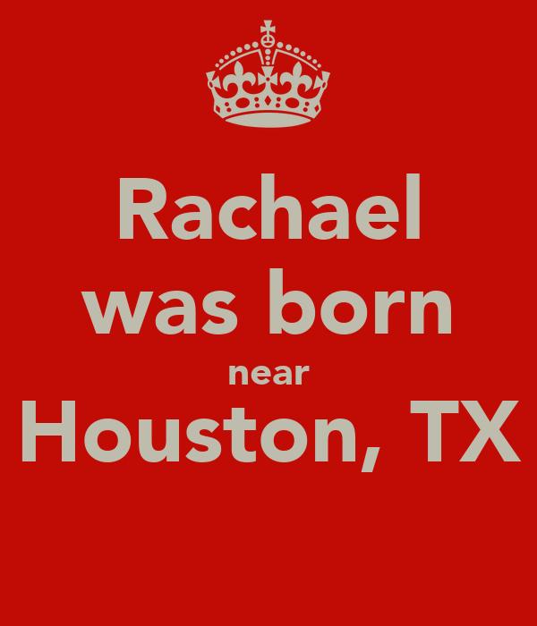Rachael was born near Houston, TX