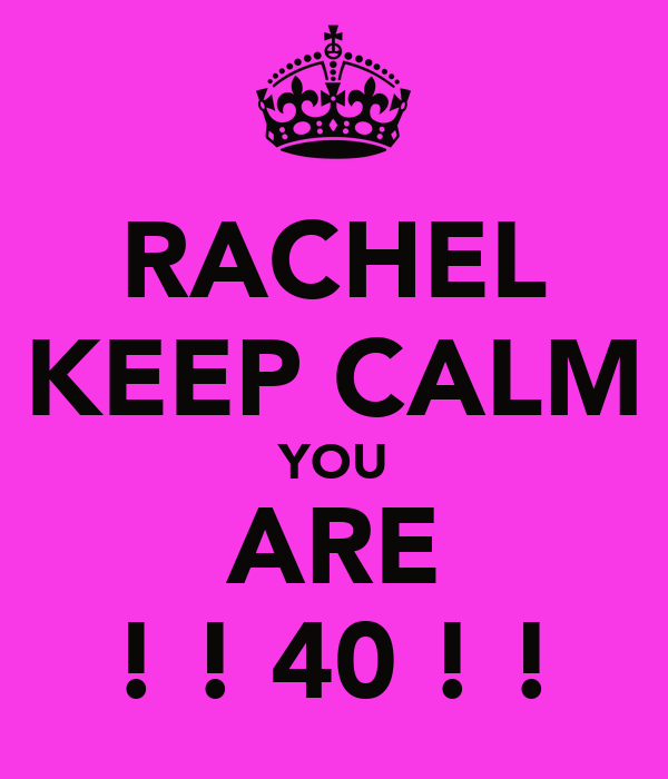 RACHEL KEEP CALM YOU ARE ! ! 40 ! !