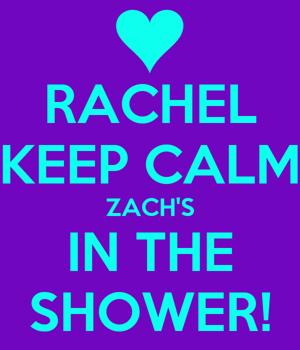 RACHEL KEEP CALM ZACH'S IN THE SHOWER!