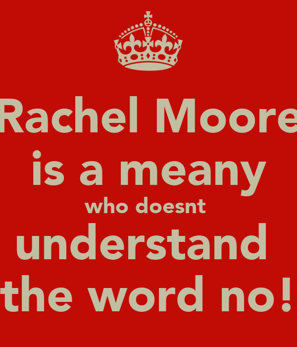 Rachel Moore is a meany who doesnt  understand  the word no!
