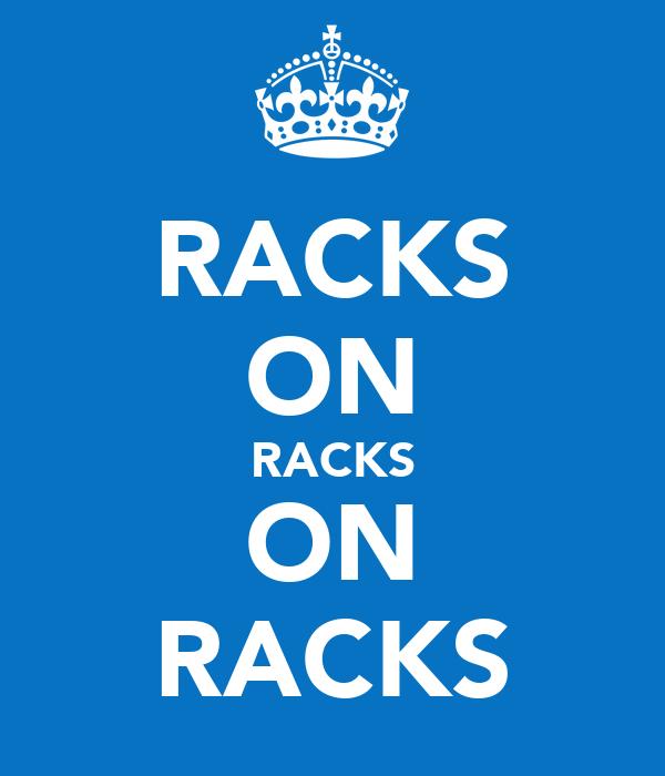 RACKS ON RACKS ON RACKS