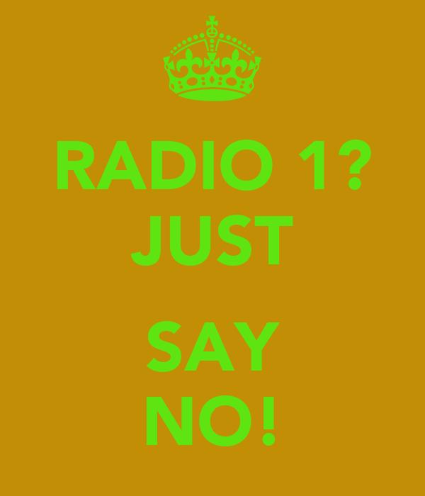 RADIO 1? JUST  SAY NO!