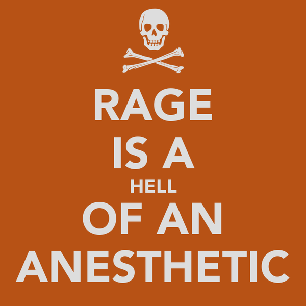 RAGE IS A HELL OF AN ANESTHETIC