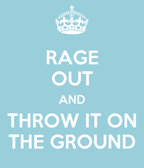 RAGE OUT AND THROW IT ON THE GROUND