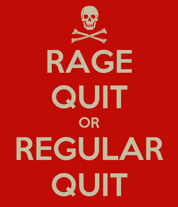 RAGE QUIT OR REGULAR QUIT