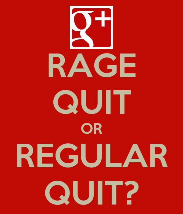 RAGE QUIT OR REGULAR QUIT?