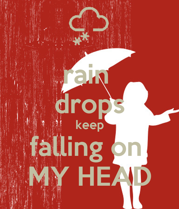 rain  drops keep falling on  MY HEAD