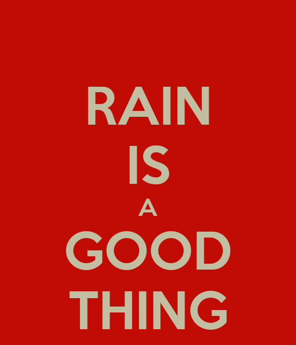 RAIN IS A GOOD THING