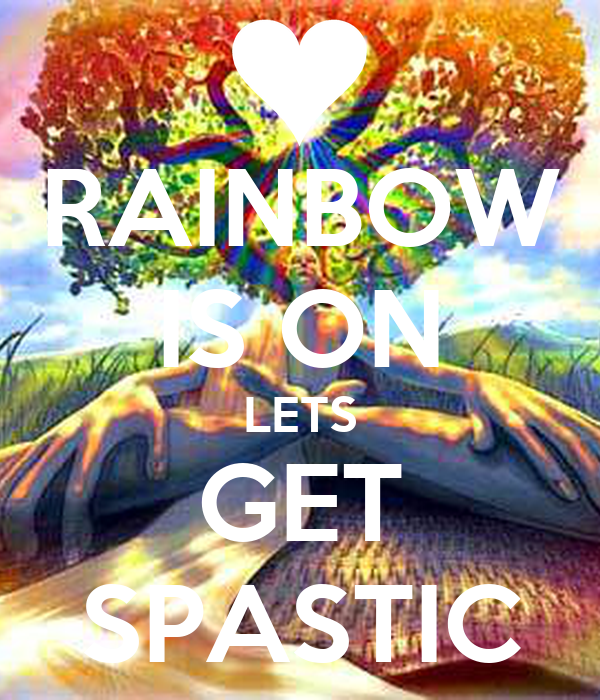 RAINBOW IS ON LETS GET SPASTIC