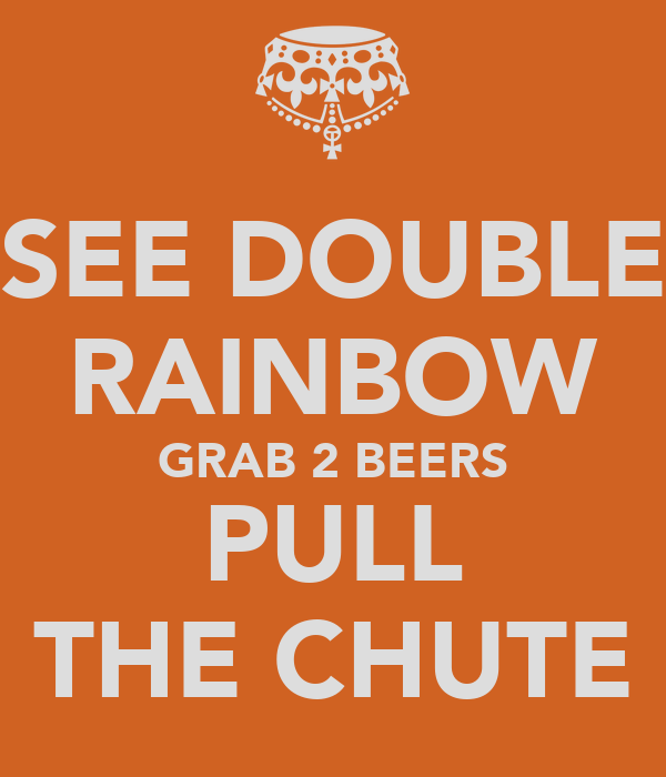 SEE DOUBLE RAINBOW GRAB 2 BEERS PULL THE CHUTE